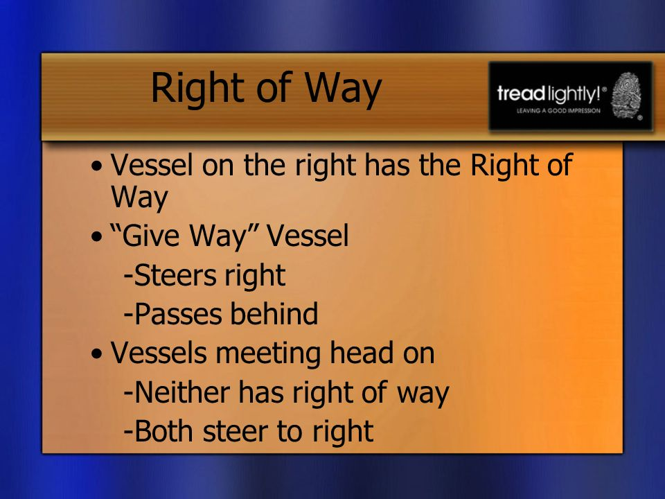 Right of Way Vessel on the right has the Right of Way Give Way Vessel -Steers right -Passes behind Vessels meeting head on -Neither has right of way -Both steer to right