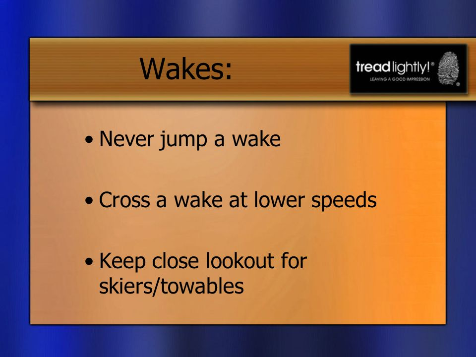 Wakes: Never jump a wake Cross a wake at lower speeds Keep close lookout for skiers/towables