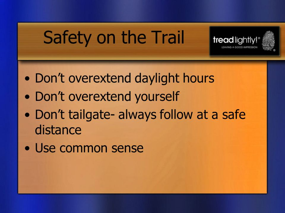 Safety on the Trail Dont overextend daylight hours Dont overextend yourself Dont tailgate- always follow at a safe distance Use common sense