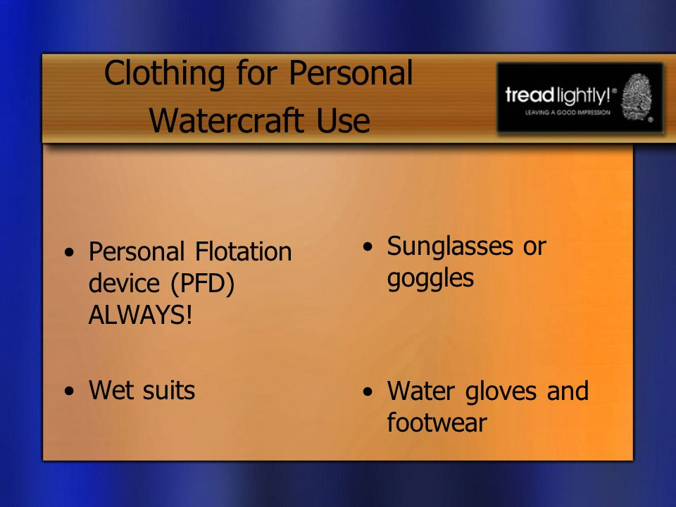 Clothing for Personal Watercraft Use Personal Flotation device (PFD) ALWAYS.