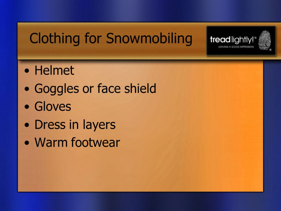 Clothing for Snowmobiling Helmet Goggles or face shield Gloves Dress in layers Warm footwear
