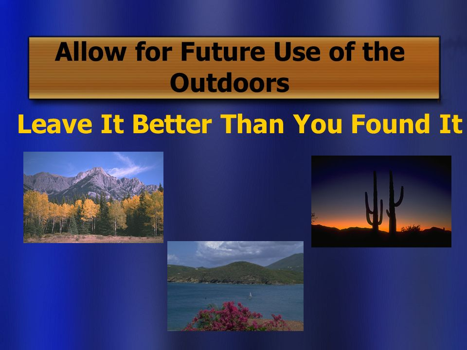 Allow for Future Use of the Outdoors Leave It Better Than You Found It