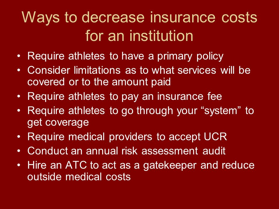Ways to decrease insurance costs for an institution Require athletes to have a primary policy Consider limitations as to what services will be covered or to the amount paid Require athletes to pay an insurance fee Require athletes to go through your system to get coverage Require medical providers to accept UCR Conduct an annual risk assessment audit Hire an ATC to act as a gatekeeper and reduce outside medical costs