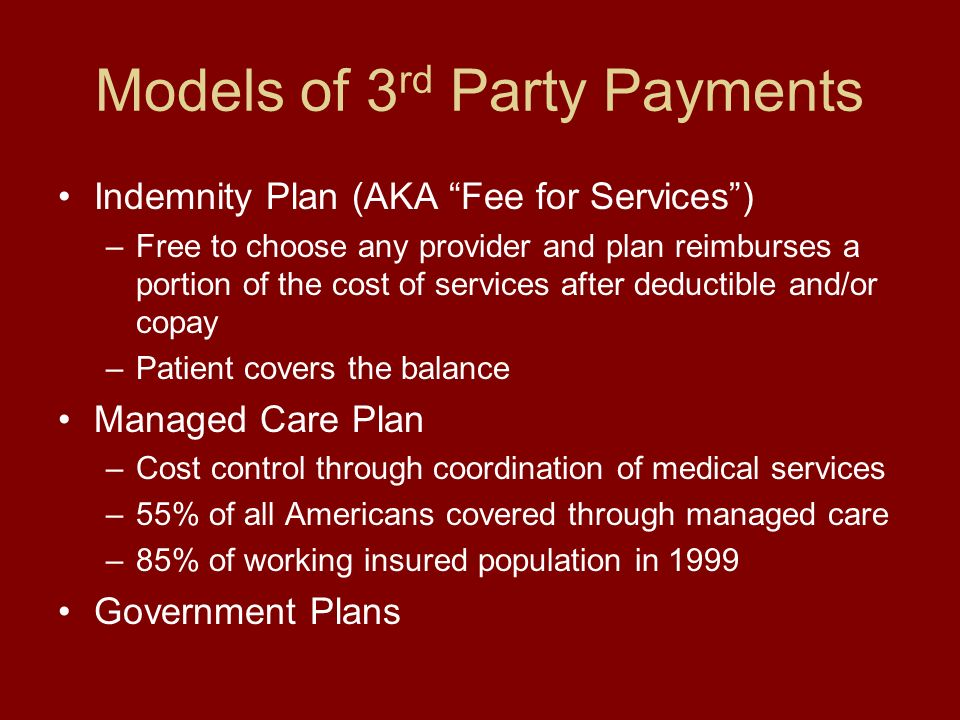 Models of 3 rd Party Payments Indemnity Plan (AKA Fee for Services) –Free to choose any provider and plan reimburses a portion of the cost of services after deductible and/or copay –Patient covers the balance Managed Care Plan –Cost control through coordination of medical services –55% of all Americans covered through managed care –85% of working insured population in 1999 Government Plans
