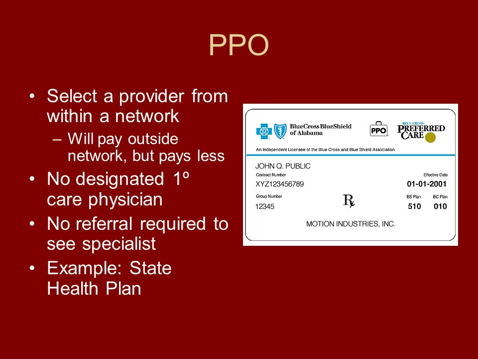 PPO Select a provider from within a network –Will pay outside network, but pays less No designated 1º care physician No referral required to see specialist Example: State Health Plan
