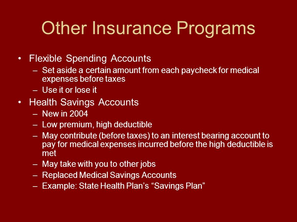 Other Insurance Programs Flexible Spending Accounts –Set aside a certain amount from each paycheck for medical expenses before taxes –Use it or lose it Health Savings Accounts –New in 2004 –Low premium, high deductible –May contribute (before taxes) to an interest bearing account to pay for medical expenses incurred before the high deductible is met –May take with you to other jobs –Replaced Medical Savings Accounts –Example: State Health Plans Savings Plan