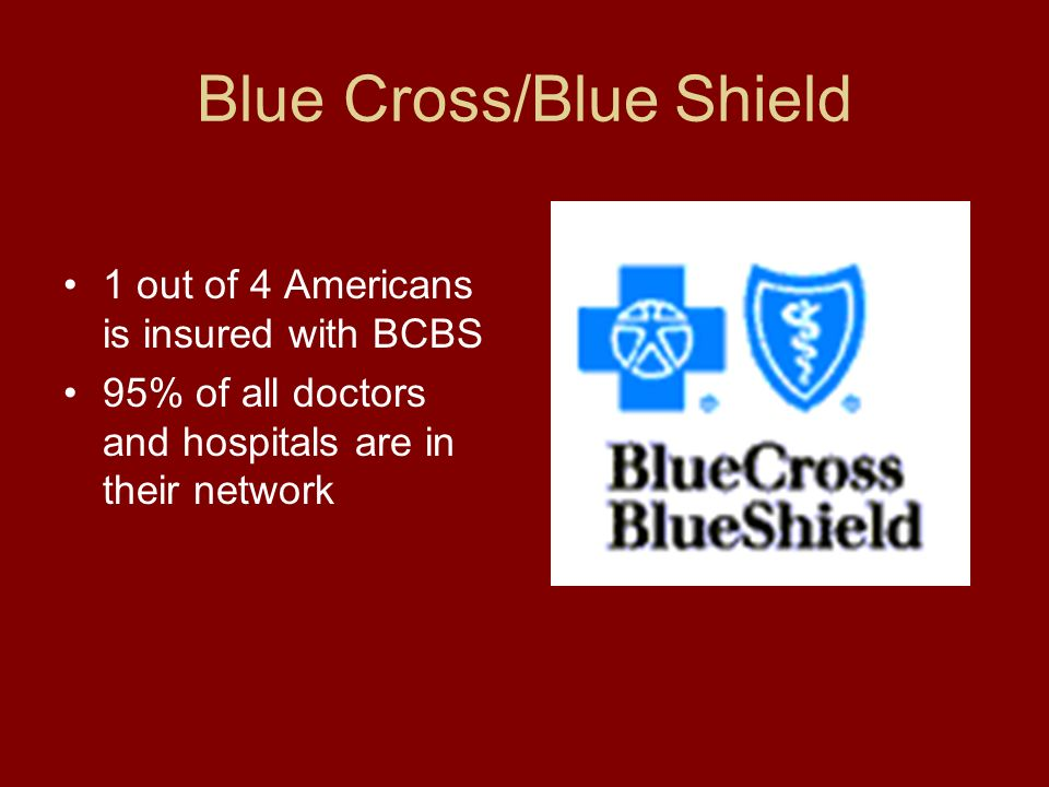 Blue Cross/Blue Shield 1 out of 4 Americans is insured with BCBS 95% of all doctors and hospitals are in their network
