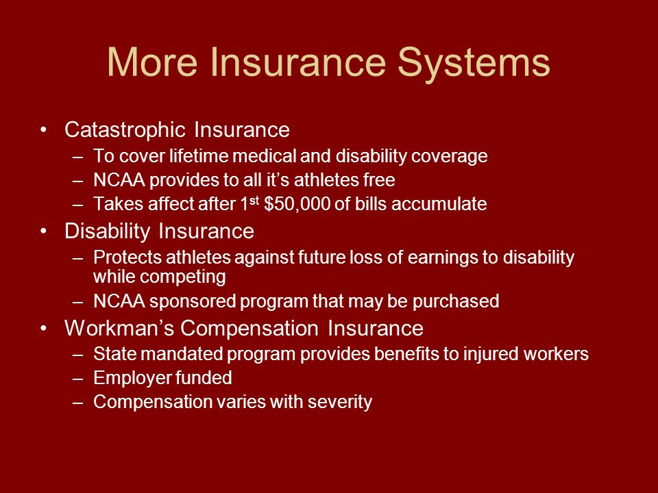 More Insurance Systems Catastrophic Insurance –To cover lifetime medical and disability coverage –NCAA provides to all its athletes free –Takes affect after 1 st $50,000 of bills accumulate Disability Insurance –Protects athletes against future loss of earnings to disability while competing –NCAA sponsored program that may be purchased Workmans Compensation Insurance –State mandated program provides benefits to injured workers –Employer funded –Compensation varies with severity