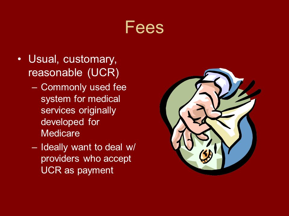 Fees Usual, customary, reasonable (UCR) –Commonly used fee system for medical services originally developed for Medicare –Ideally want to deal w/ providers who accept UCR as payment