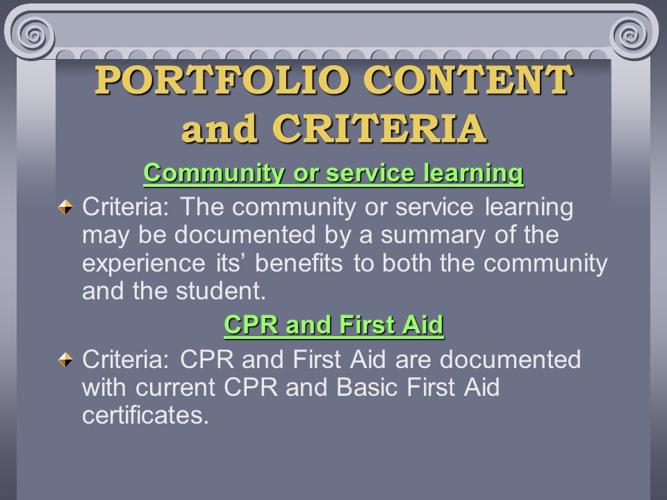 PORTFOLIO CONTENT and CRITERIA Community or service learning Criteria: The community or service learning may be documented by a summary of the experience its benefits to both the community and the student.