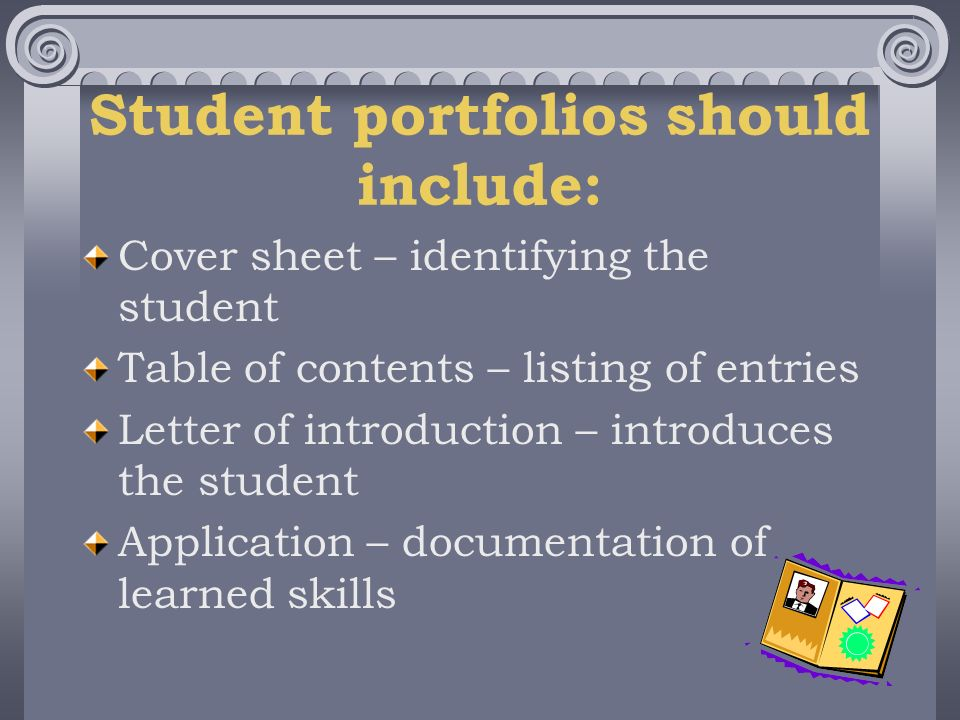 Student portfolios should include: Cover sheet – identifying the student Table of contents – listing of entries Letter of introduction – introduces the student Application – documentation of learned skills
