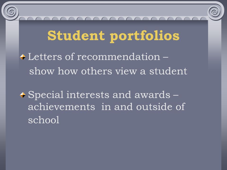 Student portfolios Letters of recommendation – show how others view a student Special interests and awards – achievements in and outside of school