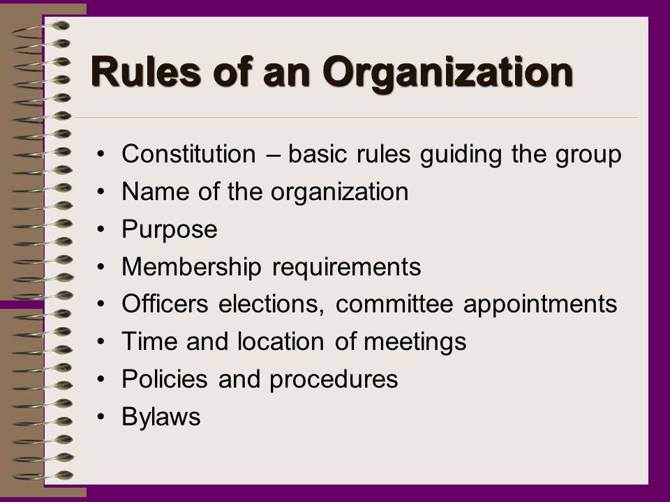 Rules of an Organization Constitution – basic rules guiding the group Name of the organization Purpose Membership requirements Officers elections, committee appointments Time and location of meetings Policies and procedures Bylaws