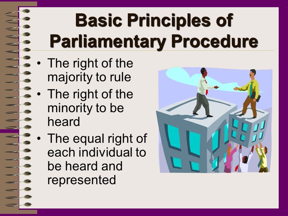 Basic Principles of Parliamentary Procedure The right of the majority to rule The right of the minority to be heard The equal right of each individual to be heard and represented