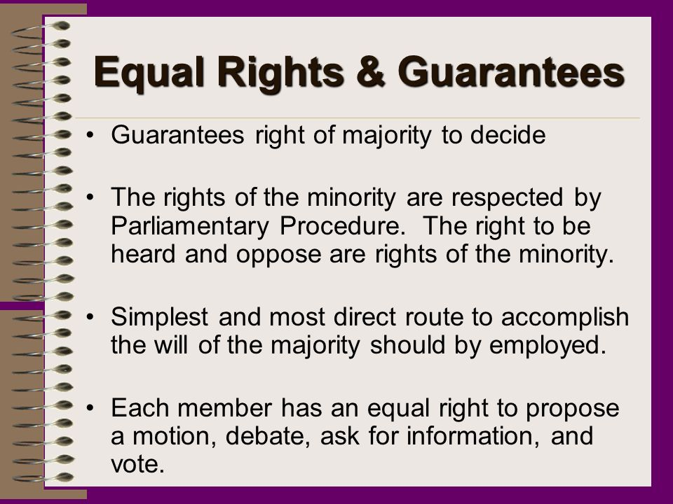 Equal Rights & Guarantees Guarantees right of majority to decide The rights of the minority are respected by Parliamentary Procedure.