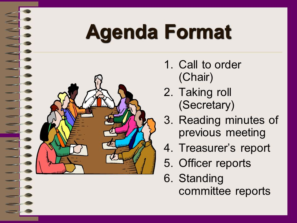 Agenda Format 1.Call to order (Chair) 2.Taking roll (Secretary) 3.Reading minutes of previous meeting 4.Treasurers report 5.Officer reports 6.Standing committee reports