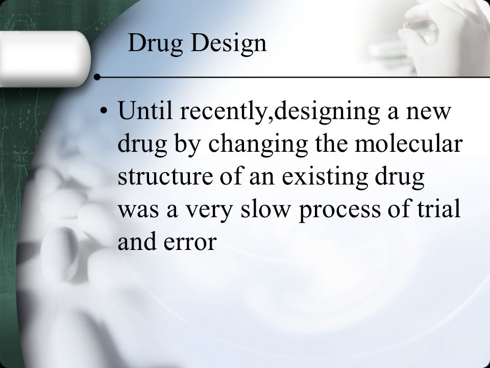 Drug Design Until recently,designing a new drug by changing the molecular structure of an existing drug was a very slow process of trial and error
