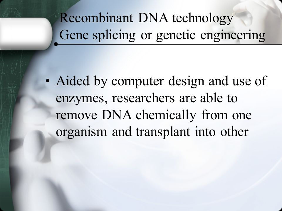 Recombinant DNA technology Gene splicing or genetic engineering Aided by computer design and use of enzymes, researchers are able to remove DNA chemically from one organism and transplant into other
