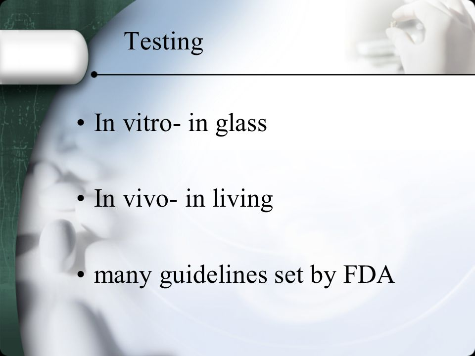 Testing In vitro- in glass In vivo- in living many guidelines set by FDA