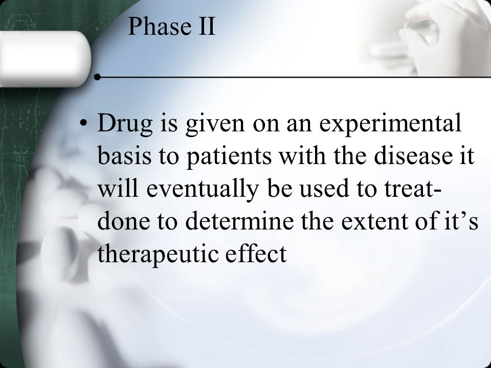Phase II Drug is given on an experimental basis to patients with the disease it will eventually be used to treat- done to determine the extent of its therapeutic effect