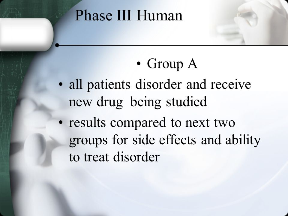 Phase III Human Group A all patients disorder and receive new drug being studied results compared to next two groups for side effects and ability to treat disorder