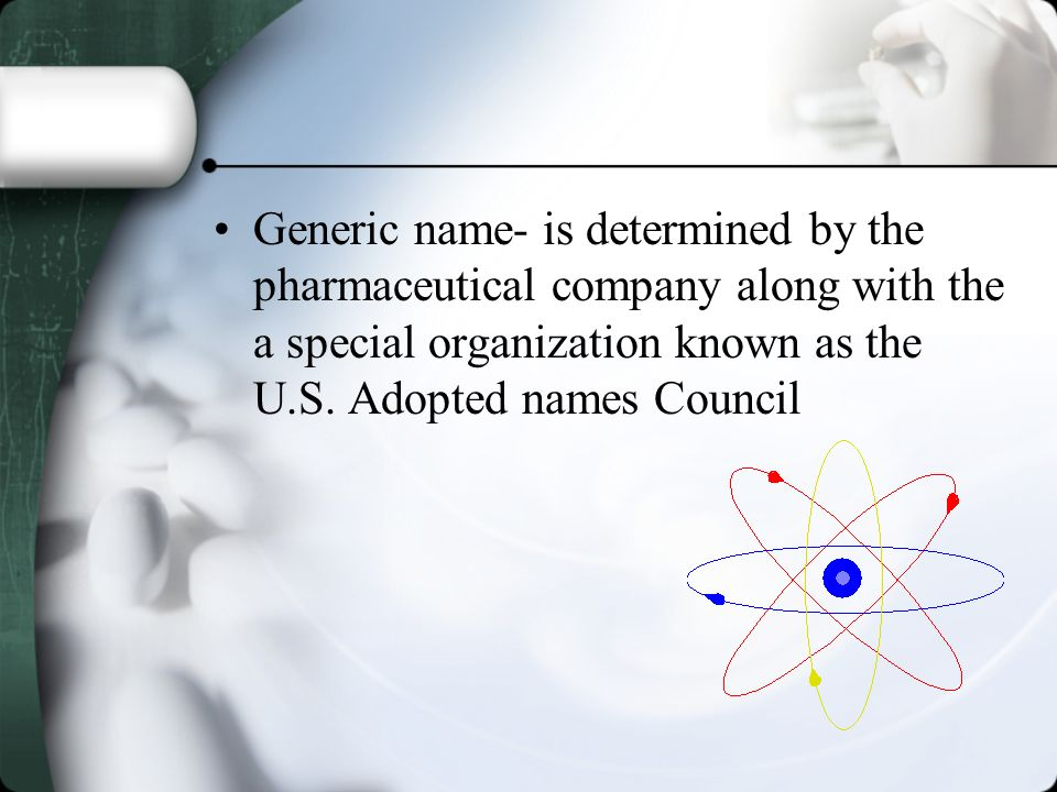 Generic name- is determined by the pharmaceutical company along with the a special organization known as the U.S.