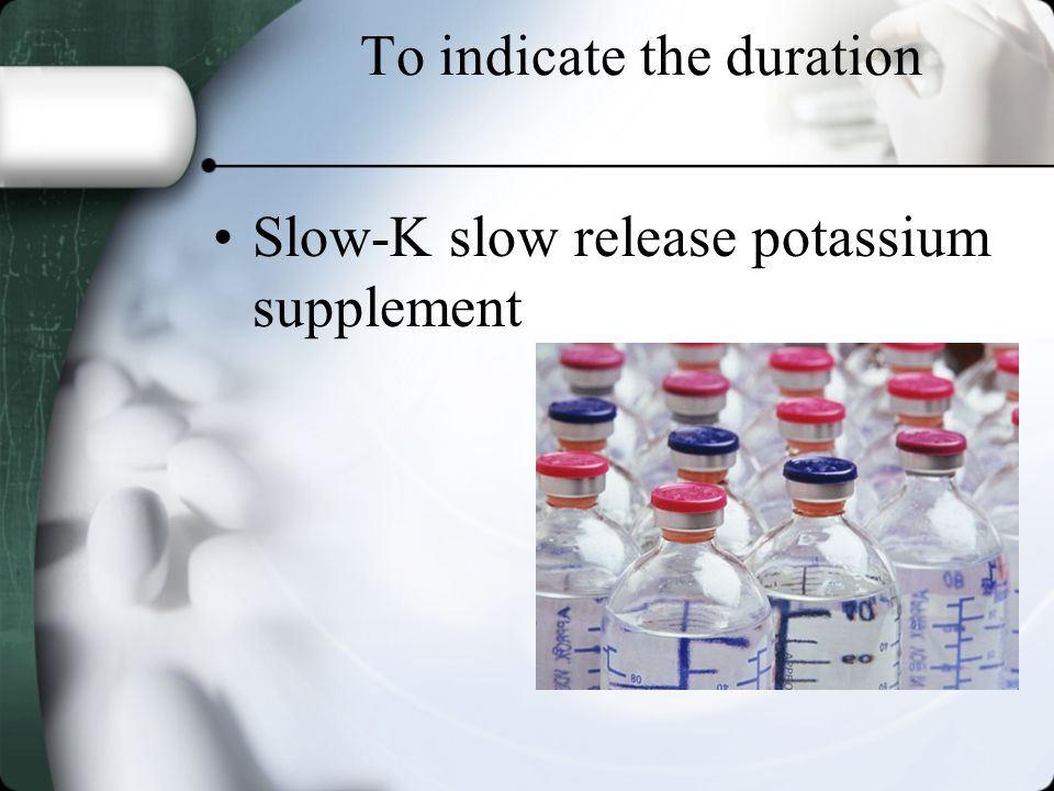 To indicate the duration Slow-K slow release potassium supplement