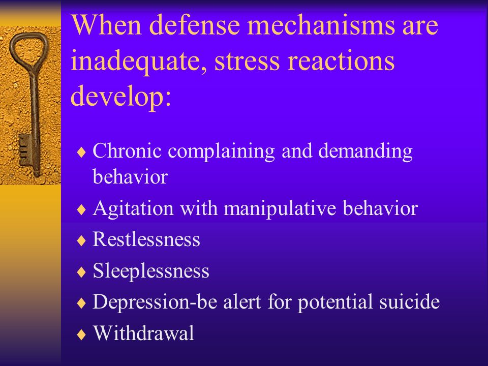 When defense mechanisms are inadequate, stress reactions develop: Chronic complaining and demanding behavior Agitation with manipulative behavior Restlessness Sleeplessness Depression-be alert for potential suicide Withdrawal