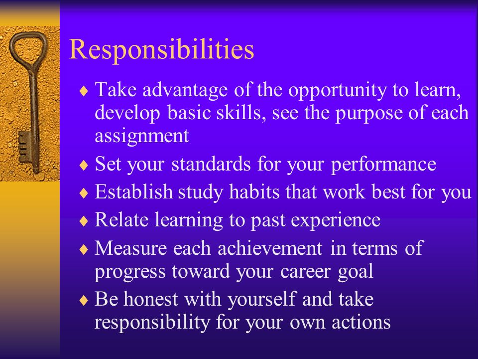 Responsibilities Take advantage of the opportunity to learn, develop basic skills, see the purpose of each assignment Set your standards for your performance Establish study habits that work best for you Relate learning to past experience Measure each achievement in terms of progress toward your career goal Be honest with yourself and take responsibility for your own actions