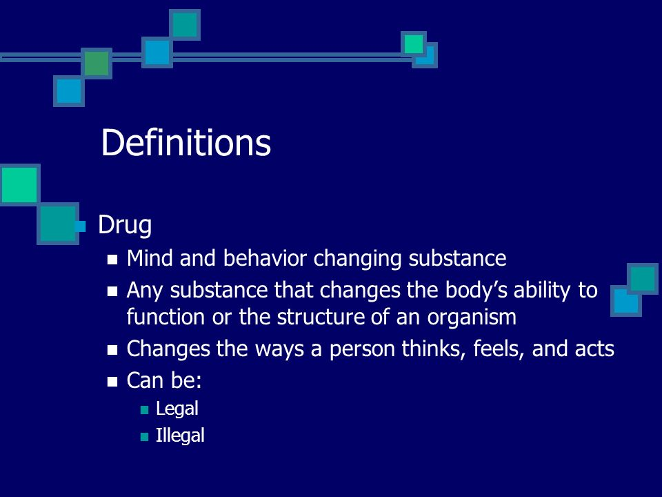 Definitions Drug Mind and behavior changing substance Any substance that changes the bodys ability to function or the structure of an organism Changes the ways a person thinks, feels, and acts Can be: Legal Illegal