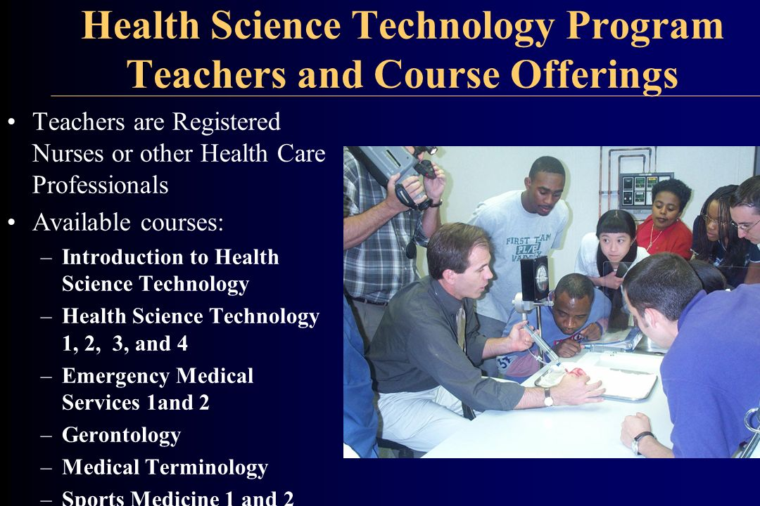 Health Science Technology Program Teachers and Course Offerings Teachers are Registered Nurses or other Health Care Professionals Available courses: –Introduction to Health Science Technology –Health Science Technology 1, 2, 3, and 4 –Emergency Medical Services 1and 2 –Gerontology –Medical Terminology –Sports Medicine 1 and 2
