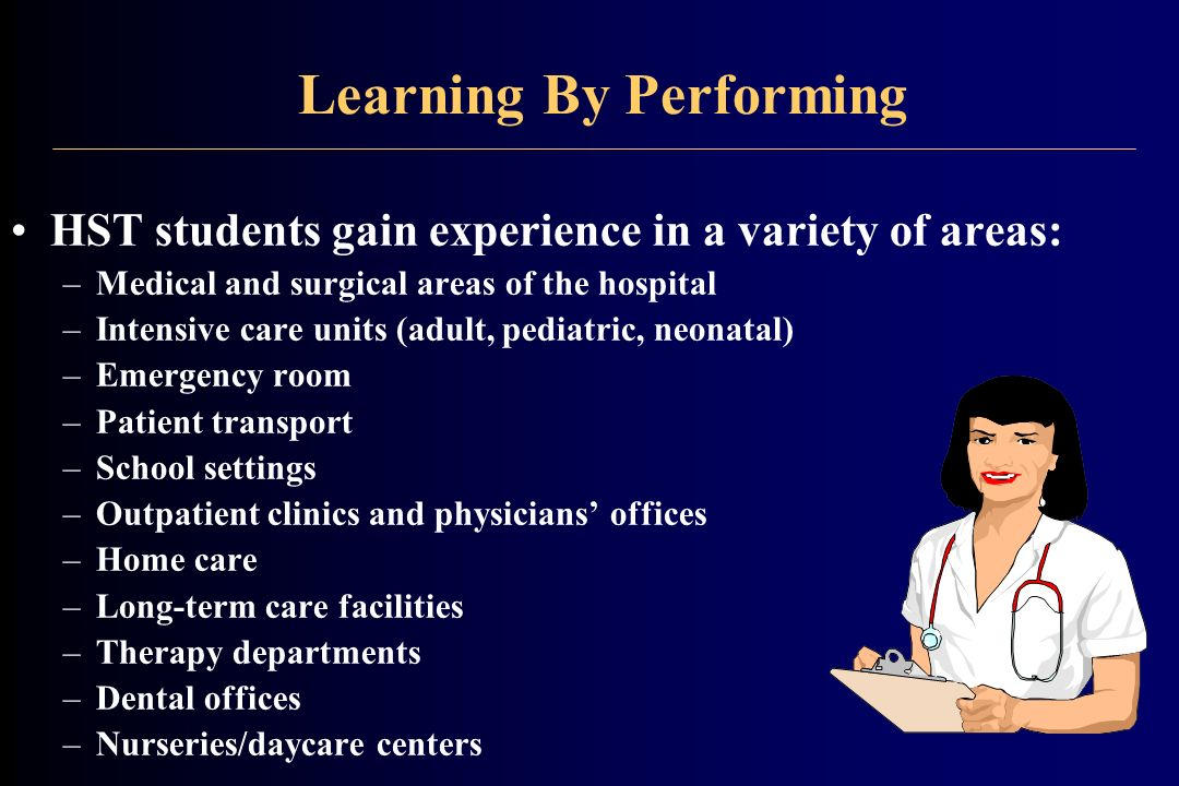 Learning By Performing HST students gain experience in a variety of areas: –Medical and surgical areas of the hospital –Intensive care units (adult, pediatric, neonatal) –Emergency room –Patient transport –School settings –Outpatient clinics and physicians offices –Home care –Long-term care facilities –Therapy departments –Dental offices –Nurseries/daycare centers