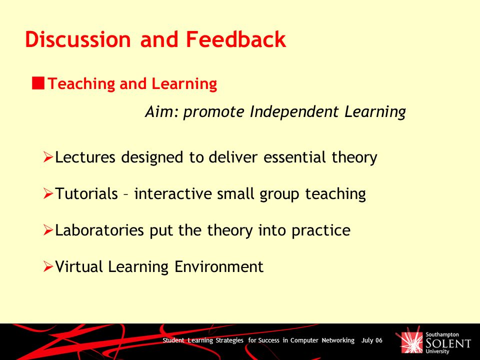 Student Learning Strategies for Success in Computer Networking July 06 Discussion and Feedback Teaching and Learning Lectures designed to deliver essential theory Tutorials – interactive small group teaching Laboratories put the theory into practice Virtual Learning Environment Aim: promote Independent Learning
