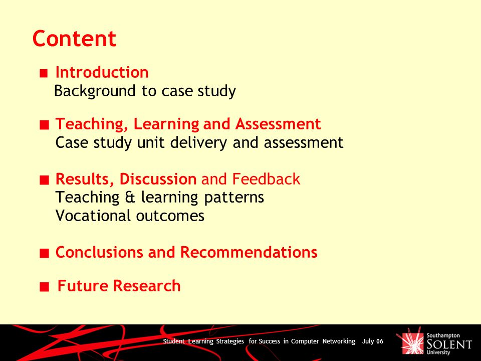 Student Learning Strategies for Success in Computer Networking July 06 Content Introduction Background to case study Teaching, Learning and Assessment Case study unit delivery and assessment Results, Discussion and Feedback Teaching & learning patterns Vocational outcomes Conclusions and Recommendations Future Research
