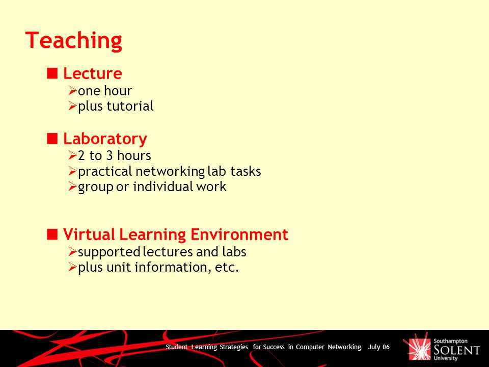 Student Learning Strategies for Success in Computer Networking July 06 Teaching Lecture one hour plus tutorial Laboratory 2 to 3 hours practical networking lab tasks group or individual work Virtual Learning Environment supported lectures and labs plus unit information, etc.
