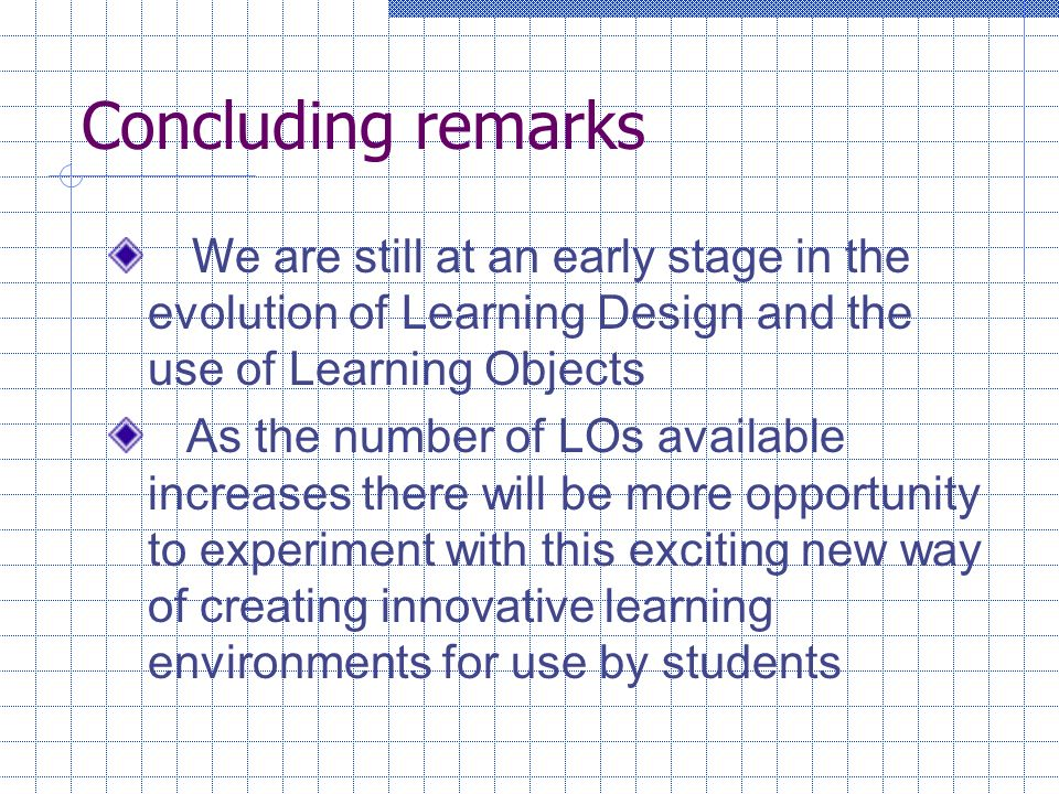 Concluding remarks W e are still at an early stage in the evolution of Learning Design and the use of Learning Objects As the number of LOs available increases there will be more opportunity to experiment with this exciting new way of creating innovative learning environments for use by students