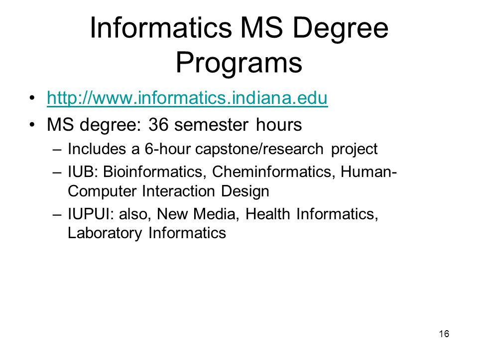 16 Informatics MS Degree Programs http://www.informatics.indiana.edu MS degree: 36 semester hours –Includes a 6-hour capstone/research project –IUB: Bioinformatics, Cheminformatics, Human- Computer Interaction Design –IUPUI: also, New Media, Health Informatics, Laboratory Informatics