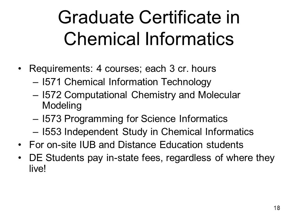 18 Graduate Certificate in Chemical Informatics Requirements: 4 courses; each 3 cr.