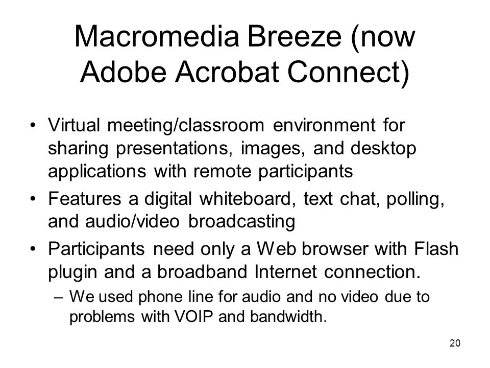 20 Macromedia Breeze (now Adobe Acrobat Connect) Virtual meeting/classroom environment for sharing presentations, images, and desktop applications with remote participants Features a digital whiteboard, text chat, polling, and audio/video broadcasting Participants need only a Web browser with Flash plugin and a broadband Internet connection.
