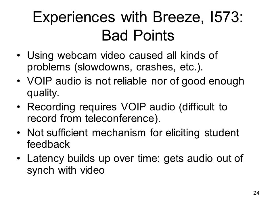 24 Experiences with Breeze, I573: Bad Points Using webcam video caused all kinds of problems (slowdowns, crashes, etc.).