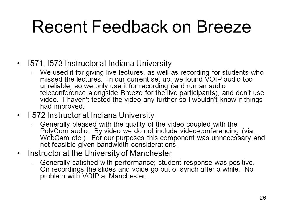 26 Recent Feedback on Breeze I571, I573 Instructor at Indiana University –We used it for giving live lectures, as well as recording for students who missed the lectures.
