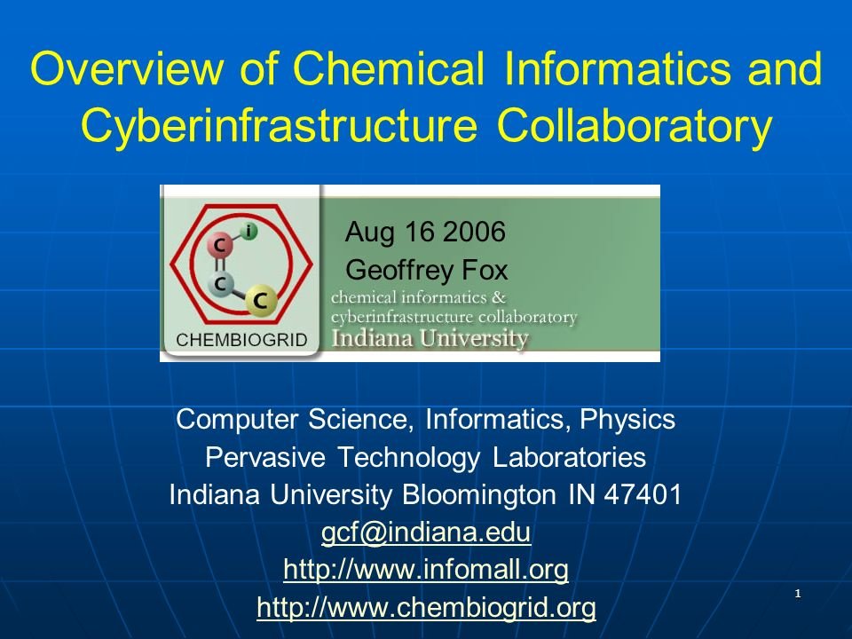 1 Overview of Chemical Informatics and Cyberinfrastructure Collaboratory Aug 16 2006 Geoffrey Fox Computer Science, Informatics, Physics Pervasive Technology Laboratories Indiana University Bloomington IN 47401 gcf@indiana.edu http://www.infomall.org http://www.chembiogrid.org