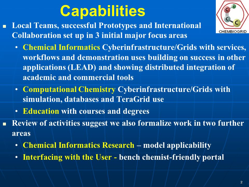 2 Capabilities Local Teams, successful Prototypes and International Collaboration set up in 3 initial major focus areas Chemical Informatics Cyberinfrastructure/Grids with services, workflows and demonstration uses building on success in other applications (LEAD) and showing distributed integration of academic and commercial tools Computational Chemistry Cyberinfrastructure/Grids with simulation, databases and TeraGrid use Education with courses and degrees Review of activities suggest we also formalize work in two further areas Chemical Informatics Research – model applicability Interfacing with the User - bench chemist-friendly portal