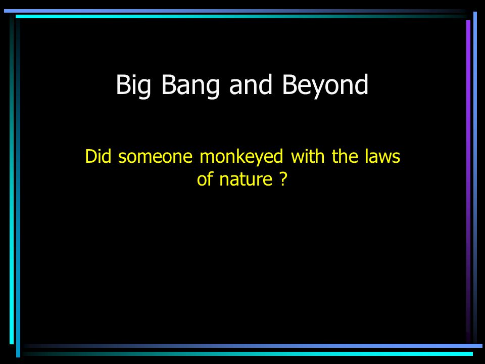 Big Bang and Beyond Did someone monkeyed with the laws of nature