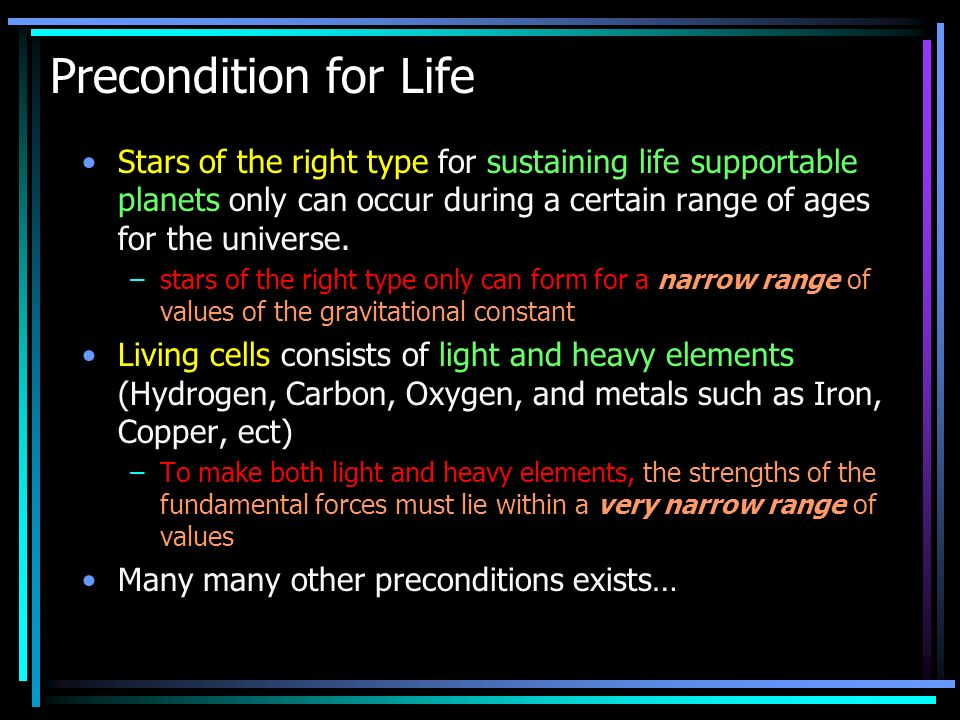 Precondition for Life Stars of the right type for sustaining life supportable planets only can occur during a certain range of ages for the universe.