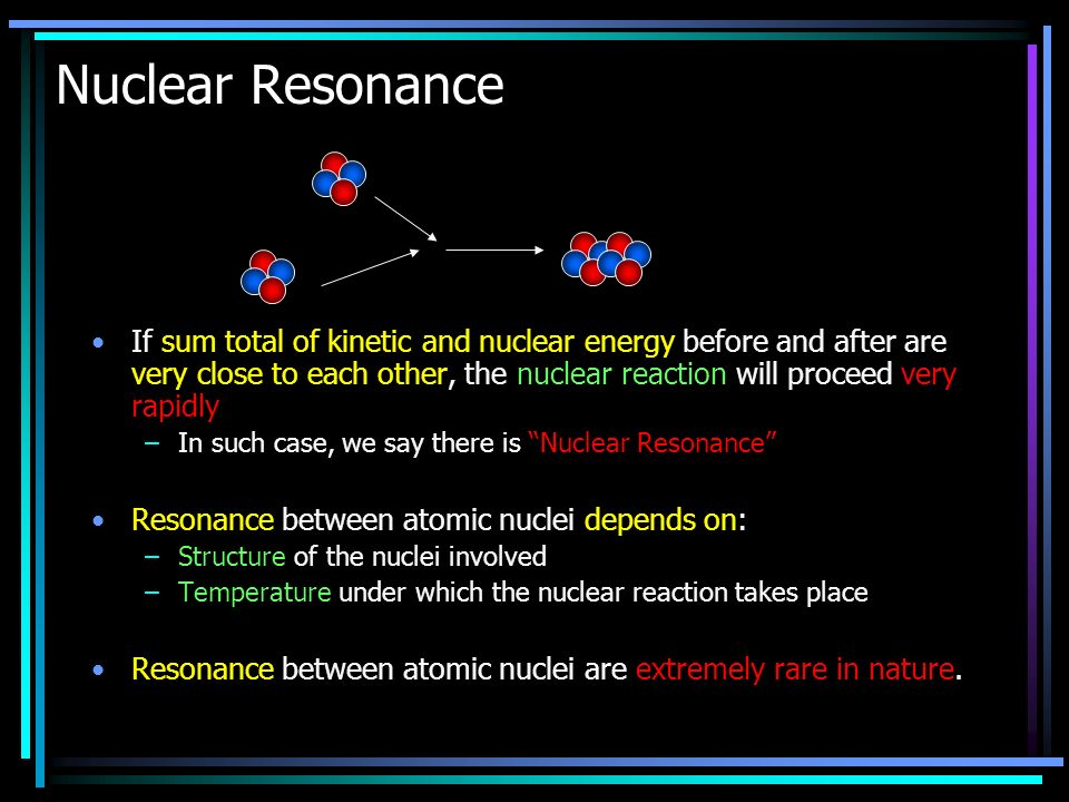 Nuclear Resonance If sum total of kinetic and nuclear energy before and after are very close to each other, the nuclear reaction will proceed very rapidly –In such case, we say there is Nuclear Resonance Resonance between atomic nuclei depends on: –Structure of the nuclei involved –Temperature under which the nuclear reaction takes place Resonance between atomic nuclei are extremely rare in nature.