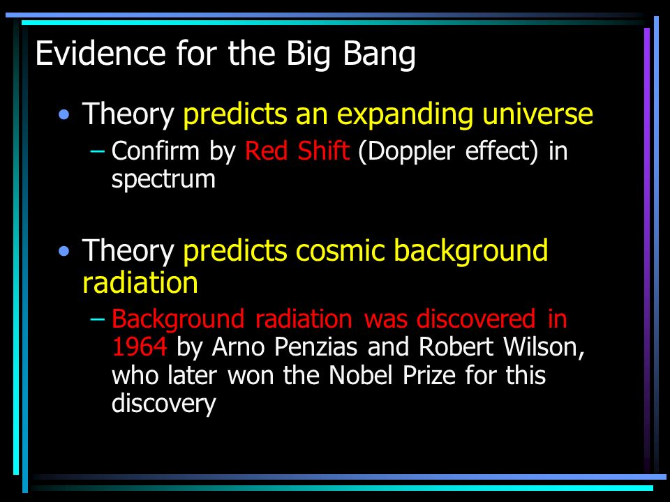 Evidence for the Big Bang Theory predicts an expanding universe –Confirm by Red Shift (Doppler effect) in spectrum Theory predicts cosmic background radiation –Background radiation was discovered in 1964 by Arno Penzias and Robert Wilson, who later won the Nobel Prize for this discovery