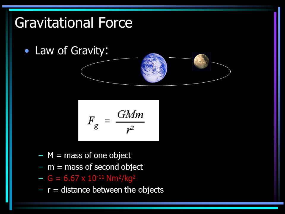 Law of Gravity : –M = mass of one object –m = mass of second object –G = 6.67 x 10 -11 Nm 2 /kg 2 –r = distance between the objects Gravitational Force