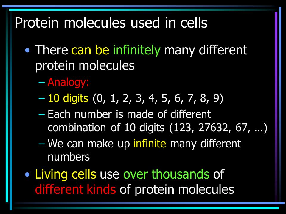 Protein molecules used in cells There can be infinitely many different protein molecules –Analogy: –10 digits (0, 1, 2, 3, 4, 5, 6, 7, 8, 9) –Each number is made of different combination of 10 digits (123, 27632, 67, …) –We can make up infinite many different numbers Living cells use over thousands of different kinds of protein molecules