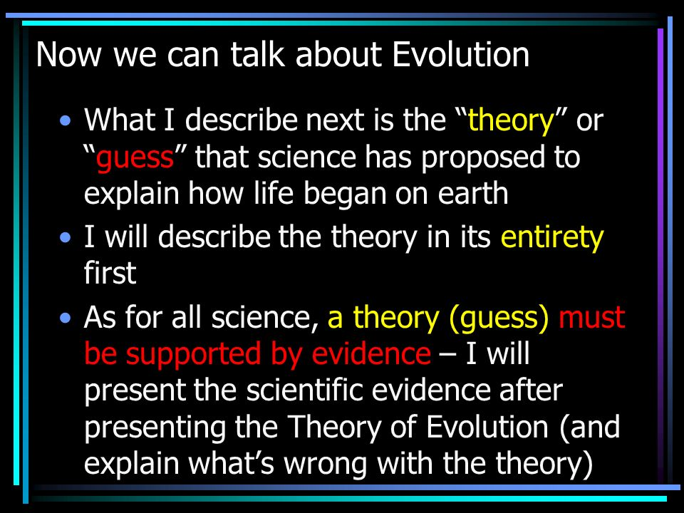Now we can talk about Evolution What I describe next is the theory orguess that science has proposed to explain how life began on earth I will describe the theory in its entirety first As for all science, a theory (guess) must be supported by evidence – I will present the scientific evidence after presenting the Theory of Evolution (and explain whats wrong with the theory)